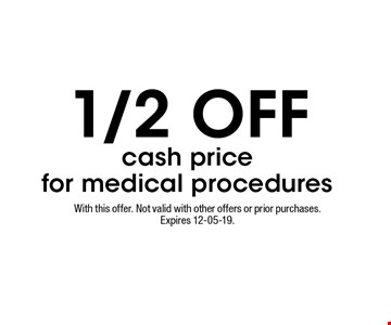 1/2 OFF cash pricefor medical procedures. With this offer. Not valid with other offers or prior purchases. Expires 12-05-19.