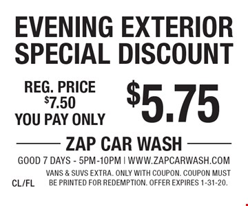 $5.75 Evening Exterior Special Discount. Reg. price $7.50. Vans & SUVs extra. Only with coupon. Coupon must be printed for redemption. Offer expires 1-31-20.CL/FL