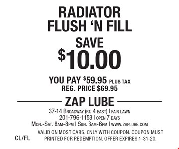 Save $10.00 Radiator Flush 'N Fill. You pay $59.95 plus tax. Reg. price $69.95. Valid on most cars. Only with coupon. Coupon must printed for redemption. Offer expires 1-31-20.CL/FL