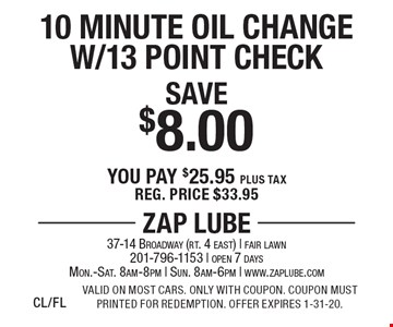 Save $8.00 10 Minute Oil Change W/13 Point Check. You pay $25.95 plus tax. Reg. price $33.95. Valid on most cars. Only with coupon. Coupon must printed for redemption. Offer expires 1-31-20.CL/FL