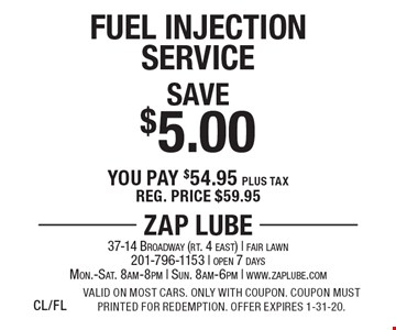 Save $5.00 Fuel Injection Service. You pay $54.95 plus tax. Reg. price $59.95. Valid on most cars. Only with coupon. Coupon must printed for redemption. Offer expires 1-31-20.CL/FL