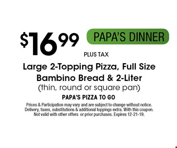 $16.99 plus tax Large 2-Topping Pizza, Full Size Bambino Bread & 2-Liter (thin, round or square pan). Prices & Participation may vary and are subject to change without notice. Delivery, taxes, substitutions & additional toppings extra. With this coupon. Not valid with other offers or prior purchases. Expires 12-21-19.