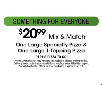 $20.99 Mix & Match One Large Specialty Pizza &One Large 1-Topping Pizza. Prices & Participation may vary and are subject to change without notice. Delivery, taxes, substitutions & additional toppings extra. With this coupon. Not valid with other offers or prior purchases. Expires 12-21-19.