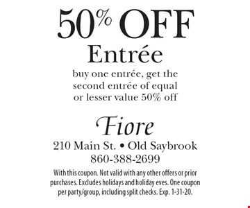 50% Off Entree. Buy one entree, get the second entree of equal or lesser value 50% off. With this coupon. Not valid with any other offers or prior purchases. Excludes holidays and holiday eves. One coupon per party/group, including split checks. Exp. 1-31-20.