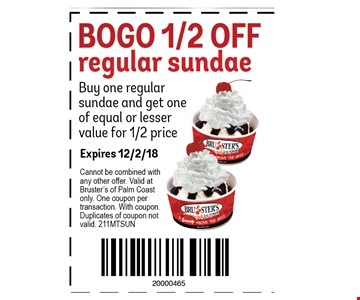 BOGO 1/2 OFF regular sundae Buy one regular sundae and get one of equal or lesser value for 1/2 price. With this coupon. Not valid with other offers or prior purchases. Valid at Bruster's Palm Coast location only. One coupon per transaction. Expires 12-02-19.
