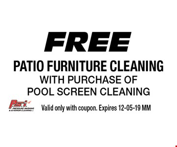 Free patio furniture cleaning with purchase of pool screen cleaning. Valid only with coupon. Expires 12-05-19 MM