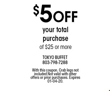$5 OFF your total purchase of $25 or more. With this coupon. Crab legs not included Not valid with other offers or prior purchases. Expires 01-04-20.