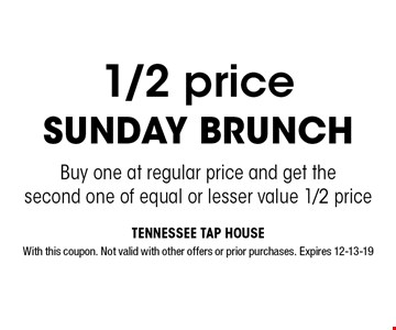 1/2 price Sunday Brunch Buy one at regular price and get the second one of equal or lesser value 1/2 price. With this coupon. Not valid with other offers or prior purchases. Expires 12-13-19