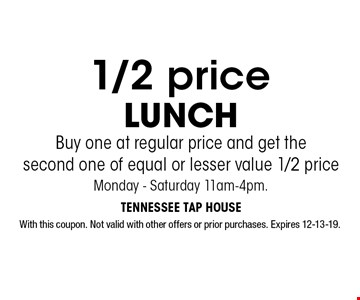 1/2 price LUNCH Buy one at regular price and get the second one of equal or lesser value 1/2 priceMonday - Saturday 11am-4pm.. With this coupon. Not valid with other offers or prior purchases. Expires 12-13-19.