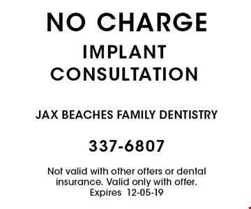 no charge implantconsultation. Not valid with other offers or dental insurance. Valid only with offer. Expires12-05-19