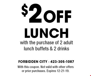 $2 Off Lunchwith the purchase of 2 adultlunch buffets & 2 drinks. With this coupon. Not valid with other offers or prior purchases. Expires 12-21-19.