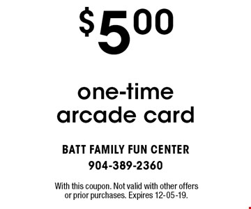 $5.00 one-time arcade card. With this coupon. Not valid with other offers or prior purchases. Expires 12-05-19.
