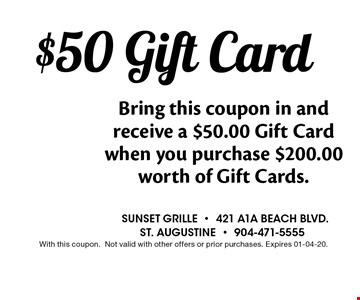 $50 Gift Card Bring this coupon in and receive a $50.00 Gift Card when you purchase $200.00 worth of Gift Cards.. Sunset grille-421 a1a beach blvd.st. augustine-904-471-5555With this coupon.Not valid with other offers or prior purchases. Expires 01-04-20.