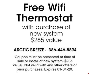 Free WifiThermostat with purchase of new system$285 value. Coupon must be presented at time of sale or install of new system ($285 value). Not valid with any other offers or prior purchases. Expires 01-04-20.