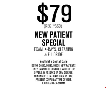 $79 (Reg. $360) NEW PATIENT SpecialExam, X-Rays, Cleaning& Fluoride. Southlake Dental CareD0150, D0210, D1110, D1208. New Patients only. Cannot be combined with offer offers. In absence of gum disease.Non-insured patients only. Please present coupon at time of visit.Expires 01-04-20 MM
