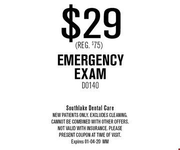 $29 (Reg. $75) EMERGENCY EXAMD0140. Southlake Dental CareNew Patients Only. EXCLUDES CLEANING. CANNOT BE COMBINED WITH OTHER OFFERS. NOT VALID WITH INSURANCE. PLEASEPRESENT COUPON AT TIME of visit.Expires 01-04-20MM