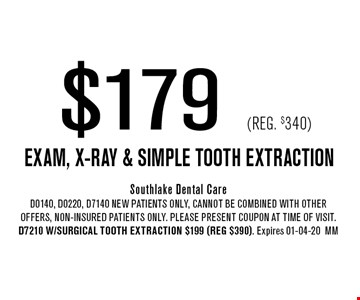 $179 (Reg. $340) Exam, x-ray & Simple Tooth Extraction. Southlake Dental CareD0140, D0220, D7140 NEW Patients Only, Cannot be combined with other offers, non-insured patients only. Please present coupon at time of visit. D7210 w/Surgical Tooth Extraction $199 (reg $390). Expires 01-04-20MM