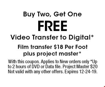 FREE Buy Two, Get One Video Transfer to Digital*Film transfer $18 Per Footplus project master* . With this coupon. Applies to New orders only *Up to 2 hours of DVD or Data file. Project Master $20 Not valid with any other offers. Expires 12-24-19.