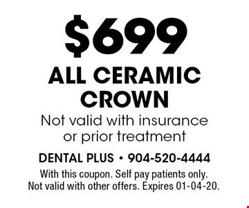 $699 ALL CERAMIC CROWNNot valid with insuranceor prior treatment. With this coupon. Self pay patients only. Not valid with other offers. Expires 01-04-20.