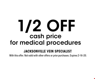 1/2 OFF cash pricefor medical procedures. With this offer. Not valid with other offers or prior purchases. Expires 2-16-20.