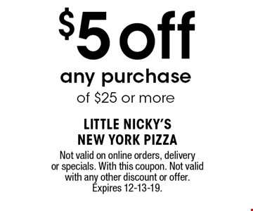 $5off any purchase of $25 or more. Not valid on online orders, delivery or specials. With this coupon. Not valid with any other discount or offer. Expires 12-13-19.