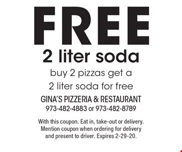 free 2 liter soda buy 2 pizzas get a 2 liter soda for free. With this coupon. Eat in, take-out or delivery. Mention coupon when ordering for delivery and present to driver. Expires 2-29-20.