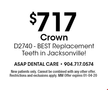 $717 Crown D2740 - BEST Replacement Teeth in Jacksonville!. New patients only. Cannot be combined with any other offer. Restrictions and exclusions apply. MM Offer expires 01-04-20