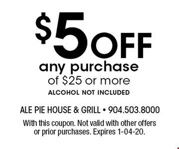 $5 Offany purchase of $25 or morealcohol not included. With this coupon. Not valid with other offers or prior purchases. Expires 1-04-20.