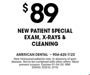 $ 89 New Patient Special Exam, X-rays & Cleaning. New Uninsured patients only. In absence of gum disease. Not to be combined with other offers. Must present coupon. Expires 01-04-20. MM. D0450, D0210, D110