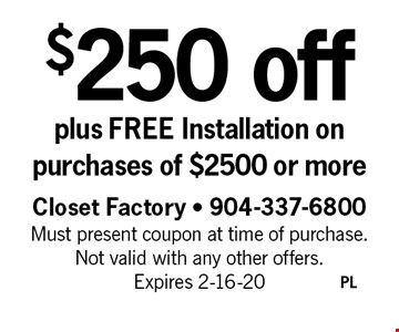 $250 off plus FREE Installation on purchases of $2500 or more. Closet Factory - 904-337-6800 Must present coupon at time of purchase. Not valid with any other offers. Expires 2-16-20