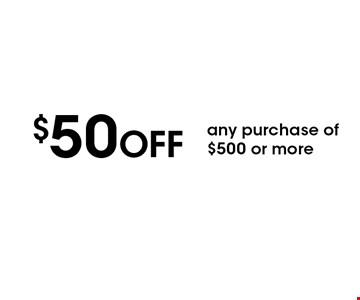 $50 OFF any purchase of $500 or more. With this coupon. Not valid with other offers or prior services. Coupon must be presented upon estimate Expires 1-03-20.