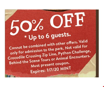 50%OFF . *up to 6 guestsCannot be combined with other offers. Not valid for Crocodile Crossing Zip Line. Must present coupon. Expires 01-07-20. MINT