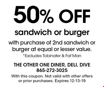 50% OFFsandwich or burgerwith purchase of 2nd sandwich orburger at equal or lesser value. *Excludes Tobinater & Fat Man With this coupon. Not valid with other offers or prior purchases. Expires 12-13-19