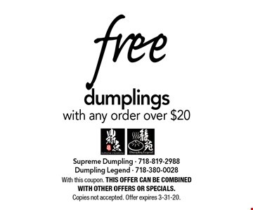 free dumplings with any order over $20. With this coupon. THIS OFFER CAN BE COMBINED WITH OTHER OFFERS OR SPECIALS. Copies not accepted. Offer expires 3-31-20.