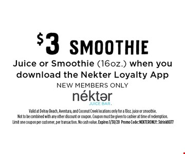 $3 SmoothieJuice or Smoothie (16oz.) when you download the Nekter Loyalty AppNEW MEMBERS ONLY. Valid at Delray Beach, Aventura, and Coconut Creek locations only for a 10oz. juice or smoothie. Not to be combined with any other discount or coupon. Coupon must be given to cashier at time of redemption.Limit one coupon per customer, per transaction. No cash value. Expires 1/30/20Promo Code: NEKTERONLY: 3drink8077