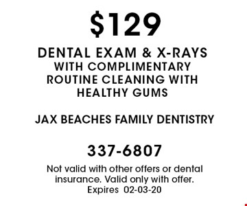 $129 dental exam & x-rays with complimentary routine cleaning with healthy gums. Not valid with other offers or dental insurance. Valid only with offer. Expires 02-03-20