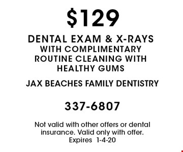 $129 dental exam & x-rays with complimentary routine cleaning with healthy gums. Not valid with other offers or dental insurance. Valid only with offer. Expires 1-4-20