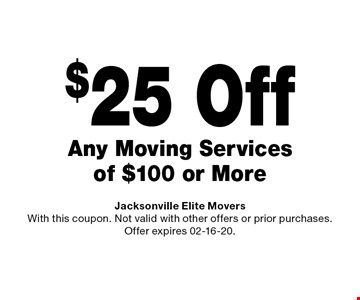 $25 Off Any Moving Services of $100 or More. Jacksonville Elite Movers With this coupon. Not valid with other offers or prior purchases. Offer expires 02-16-20.