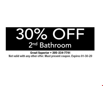 30% OFF 2nd Bathroom. Grout Superior - 205-234-7741. Not valid with any other offer. Must present coupon. Expires 01-30-20