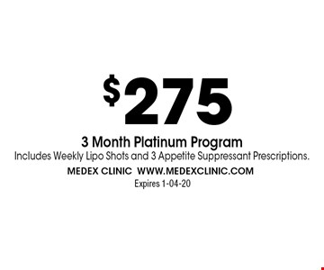 $275 3 Month Platinum ProgramIncludes Weekly Lipo Shots and 3 Appetite Suppressant Prescriptions. . Expires 1-04-20