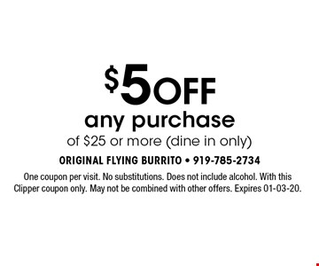 $5 Off any purchase of $25 or more (dine in only). One coupon per visit. No substitutions. Does not include alcohol. With this