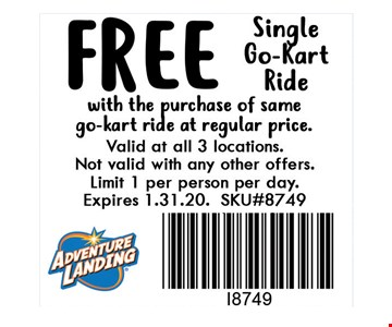FREE Single Go-Kart Ride. with the purchase of same go-kart ride at regular price. Valid at all 3 locations. Not valid with any other offers. Limit 1 per person per day. Expires 01-31-20. SKU#8749.