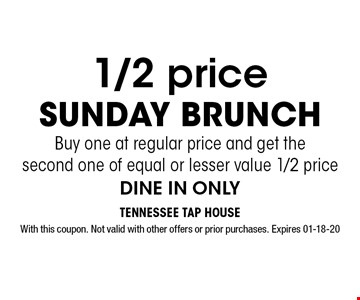 1/2 price Sunday BrunchBuy one at regular price and get the second one of equal or lesser value 1/2 priceDINE IN ONLY. With this coupon. Not valid with other offers or prior purchases. Expires 01-18-20
