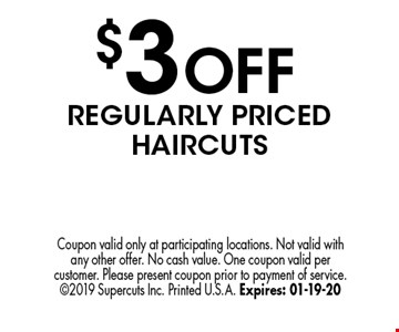 $3 OFF REGULARLY PRICED haircutS. Coupon valid only at participating locations. Not valid with any other offer. No cash value. One coupon valid per customer. Please present coupon prior to payment of service. 2019 Supercuts Inc. Printed U.S.A. Expires: 01-19-20