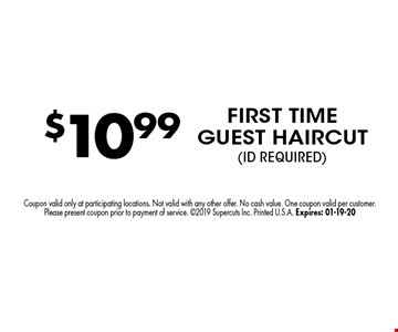 $10.99 FIRST TIME GUEST HAIRCUT(ID REQUIRED). Coupon valid only at participating locations. Not valid with any other offer. No cash value. One coupon valid per customer. Please present coupon prior to payment of service. 2019 Supercuts Inc. Printed U.S.A. Expires: 01-19-20