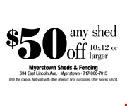 $50 off any shed  10x12 or larger.  With this coupon. Not valid with other offers or prior purchases. Offer expires 6/6/14.
