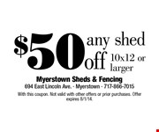 $50 off any shed. 10x12 or larger. With this coupon. Not valid with other offers or prior purchases. Offer expires 8/1/14.