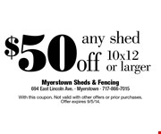 $50 off any shed 10x12 or larger. With this coupon. Not valid with other offers or prior purchases. Offer expires 9/5/14.
