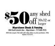 $50 off any shed, 10x12 or larger. With this coupon. Not valid with other offers or prior purchases. Offer expires 10/10/14.