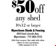 $50 off any shed. 10x12 or larger.  With this coupon. Not valid with other offers or prior purchases. Offer expires 9-12-14.